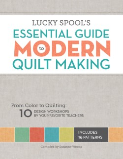 Lucky Spool's Essential Guide to Modern Quiltmaking From Color to Quilting: 10 Design Workshops from your Favorite Designers