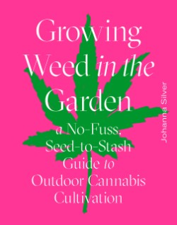 Growing Weed in the Garden A No-Fuss, Seed-to-Stash Guide to Outdoor Cannabis Cultivation